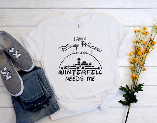 I Am A Disney Princess Unless Winterfell Needs Me T Shirt