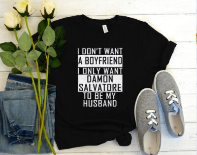 I Don't Want A Boyfriend I Only Want Damon Salvatore To Be My Husband T Shirt