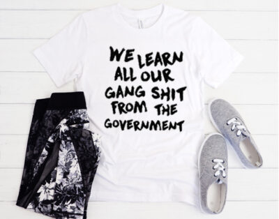 We Learn All Our Gang Shit From the Government t shirt