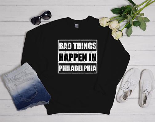Bad things happen in Philadelphia Gift Sweatshirt