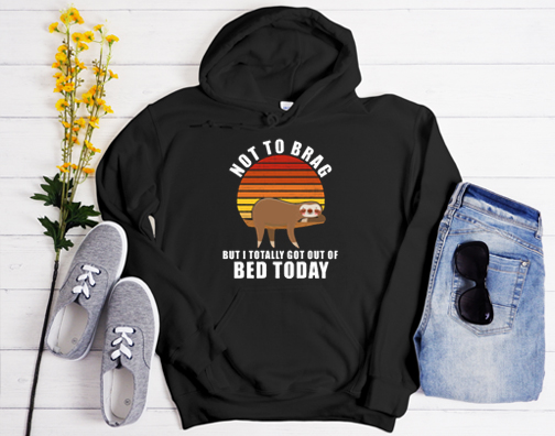 Not To Brag But I Totally Got Out Of Bed Today Funny Sloth Hoodie