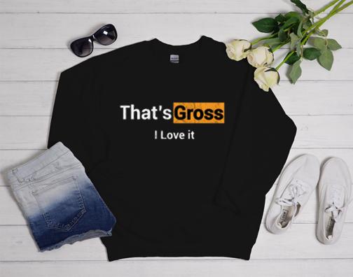That's Gross I love it Sweatshirt