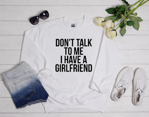 Dont talk To Me i have A Girlfriend Sweatshirt