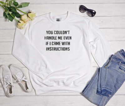 You couldn't handle me even if I came with instructions Sweatshirt